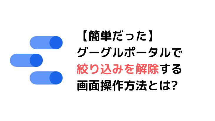 【簡単だった】グーグルポータルで絞り込みを解除する画面操作方法とは?